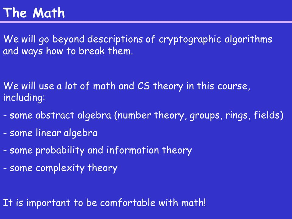 The Math We will go beyond descriptions of cryptographic algorithms and ways how to break them.