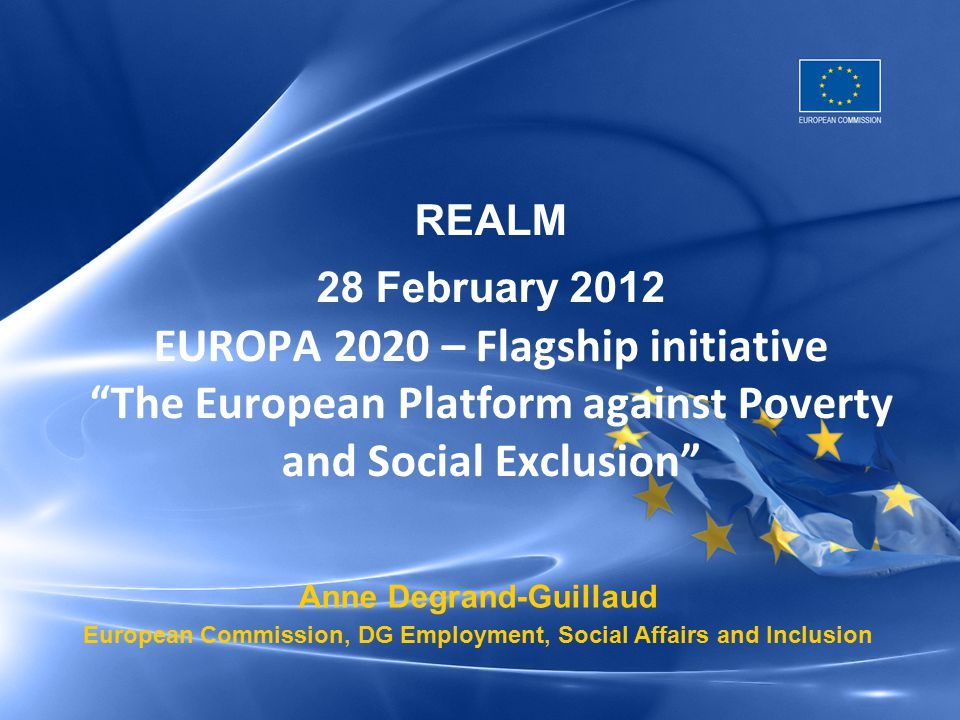 "Anne Degrand-Guillaud European Commission, DG Employment, Social Affairs and Inclusion REALM 28 February 2012 EUROPA 2020 – Flagship initiative ""The E"