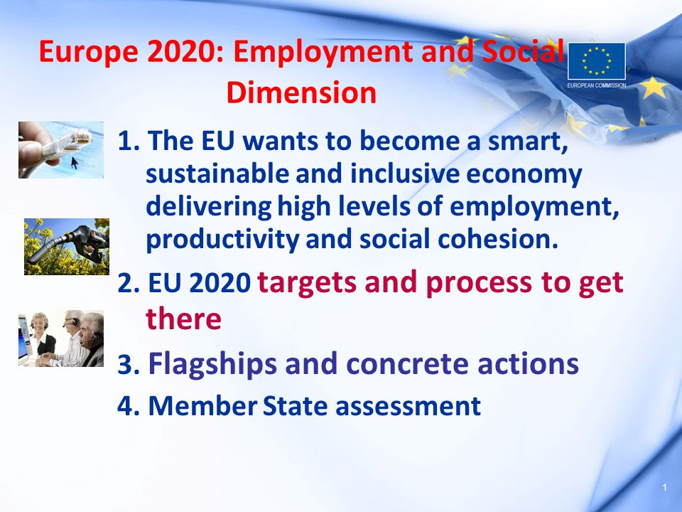 1 Europe 2020: Employment and Social Dimension 1. The EU wants to become a smart, sustainable and inclusive economy delivering high levels of employme
