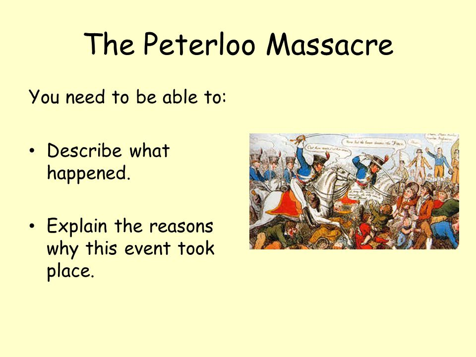 The Peterloo Massacre You need to be able to: Describe what happened. Explain the reasons why this event took place.