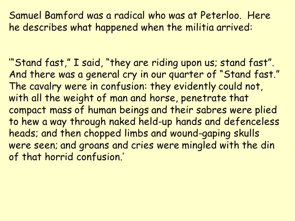 """Samuel Bamford was a radical who was at Peterloo. Here he describes what happened when the militia arrived: '""""Stand fast,"""" I said, """"they are riding up"""