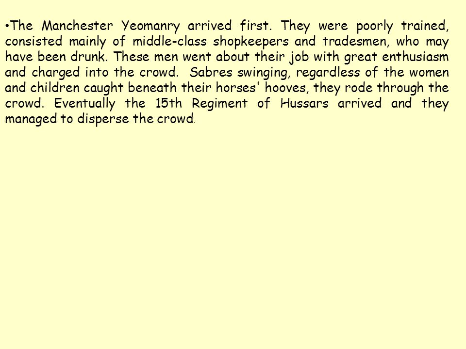 The Manchester Yeomanry arrived first. They were poorly trained, consisted mainly of middle-class shopkeepers and tradesmen, who may have been drunk.
