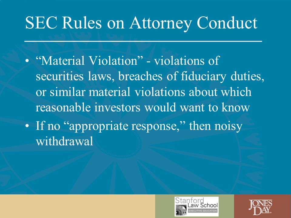 SEC Rules on Attorney Conduct Material Violation - violations of securities laws, breaches of fiduciary duties, or similar material violations about which reasonable investors would want to know If no appropriate response, then noisy withdrawal