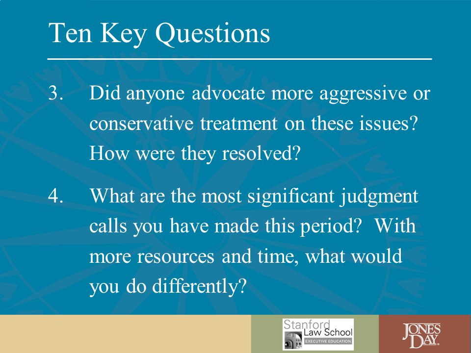 Ten Key Questions 3.Did anyone advocate more aggressive or conservative treatment on these issues.
