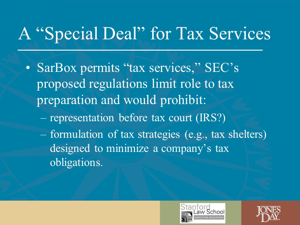 A Special Deal for Tax Services SarBox permits tax services, SEC's proposed regulations limit role to tax preparation and would prohibit: –representation before tax court (IRS ) –formulation of tax strategies (e.g., tax shelters) designed to minimize a company's tax obligations.