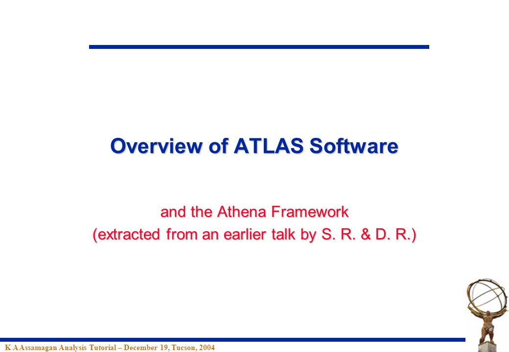 K A Assamagan Analysis Tutorial – December 19, Tucson, 2004 Overview of ATLAS Software and the Athena Framework (extracted from an earlier talk by S.