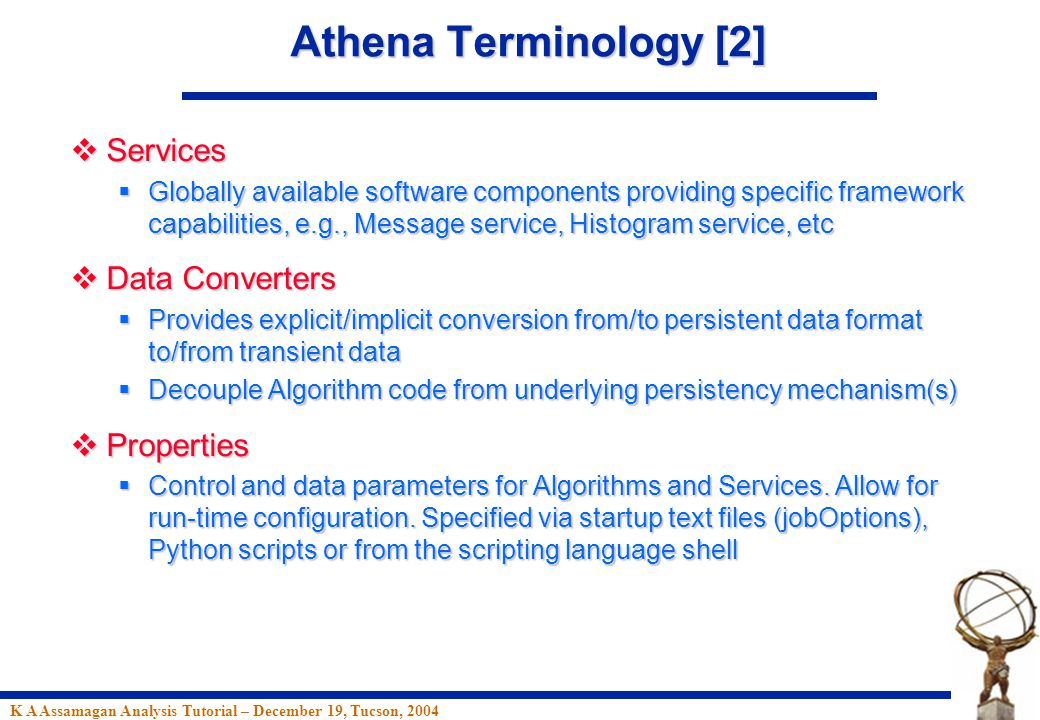 K A Assamagan Analysis Tutorial – December 19, Tucson, 2004 Athena Terminology [2]  Services  Globally available software components providing specific framework capabilities, e.g., Message service, Histogram service, etc  Data Converters  Provides explicit/implicit conversion from/to persistent data format to/from transient data  Decouple Algorithm code from underlying persistency mechanism(s)  Properties  Control and data parameters for Algorithms and Services.