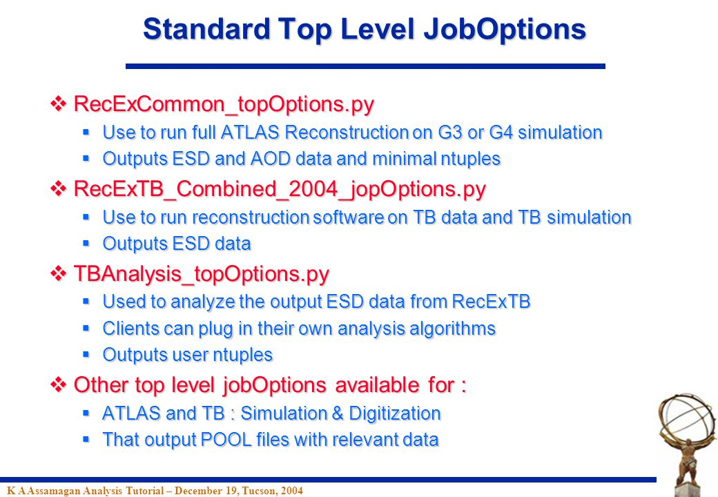 K A Assamagan Analysis Tutorial – December 19, Tucson, 2004 Standard Top Level JobOptions  RecExCommon_topOptions.py  Use to run full ATLAS Reconstruction on G3 or G4 simulation  Outputs ESD and AOD data and minimal ntuples  RecExTB_Combined_2004_jopOptions.py  Use to run reconstruction software on TB data and TB simulation  Outputs ESD data  TBAnalysis_topOptions.py  Used to analyze the output ESD data from RecExTB  Clients can plug in their own analysis algorithms  Outputs user ntuples  Other top level jobOptions available for :  ATLAS and TB : Simulation & Digitization  That output POOL files with relevant data