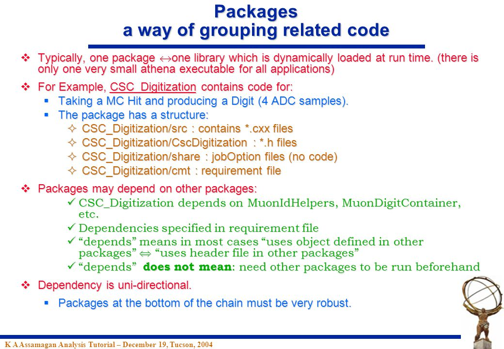 K A Assamagan Analysis Tutorial – December 19, Tucson, 2004 Packages a way of grouping related code  Typically, one package  one library which is dynamically loaded at run time.