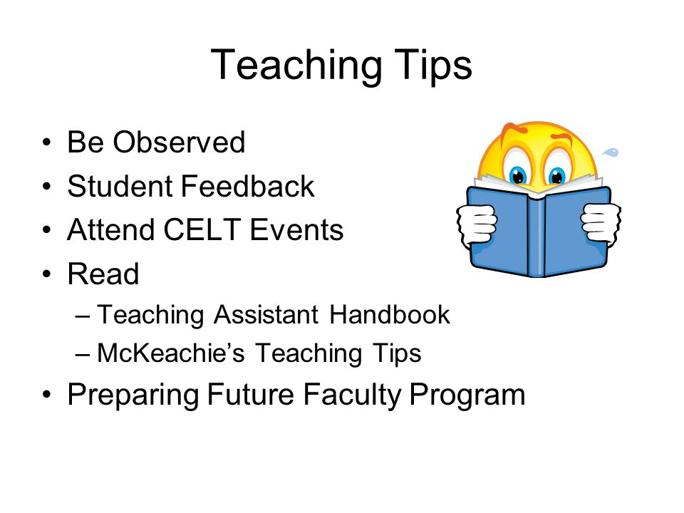 Teaching Tips Be Observed Student Feedback Attend CELT Events Read –Teaching Assistant Handbook –McKeachie's Teaching Tips Preparing Future Faculty Program