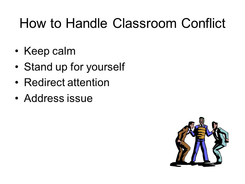 How to Handle Classroom Conflict Keep calm Stand up for yourself Redirect attention Address issue