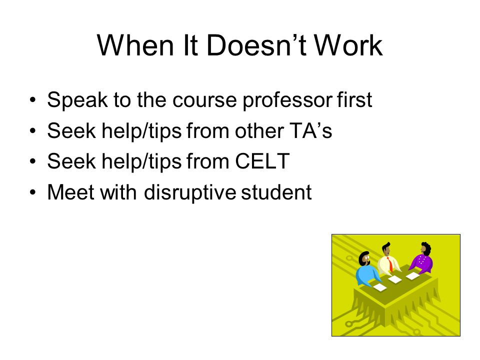 When It Doesn't Work Speak to the course professor first Seek help/tips from other TA's Seek help/tips from CELT Meet with disruptive student