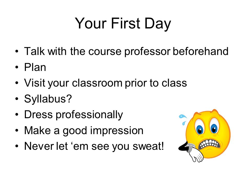 Your First Day Talk with the course professor beforehand Plan Visit your classroom prior to class Syllabus? Dress professionally Make a good impressio