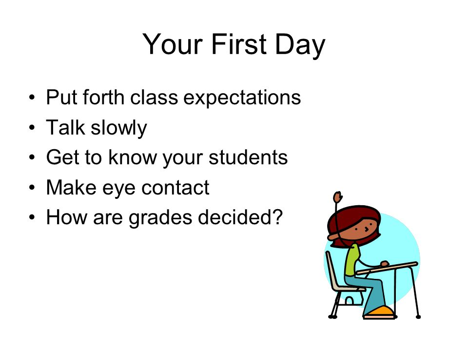 Your First Day Put forth class expectations Talk slowly Get to know your students Make eye contact How are grades decided