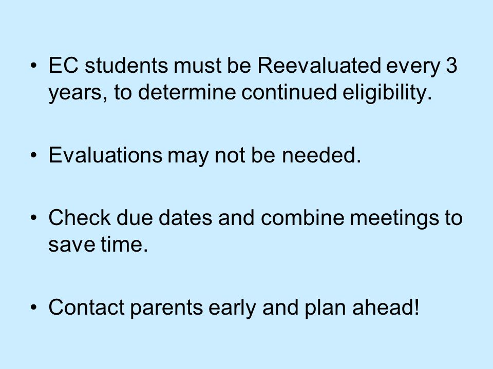 EC students must be Reevaluated every 3 years, to determine continued eligibility.