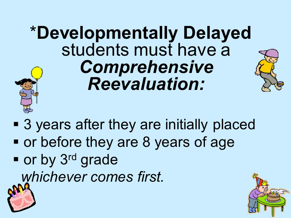 *Developmentally Delayed students must have a Comprehensive Reevaluation:  3 years after they are initially placed  or before they are 8 years of age  or by 3 rd grade whichever comes first.
