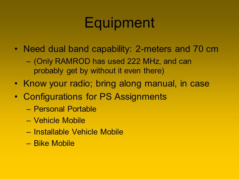 Equipment Need dual band capability: 2-meters and 70 cm –(Only RAMROD has used 222 MHz, and can probably get by without it even there) Know your radio
