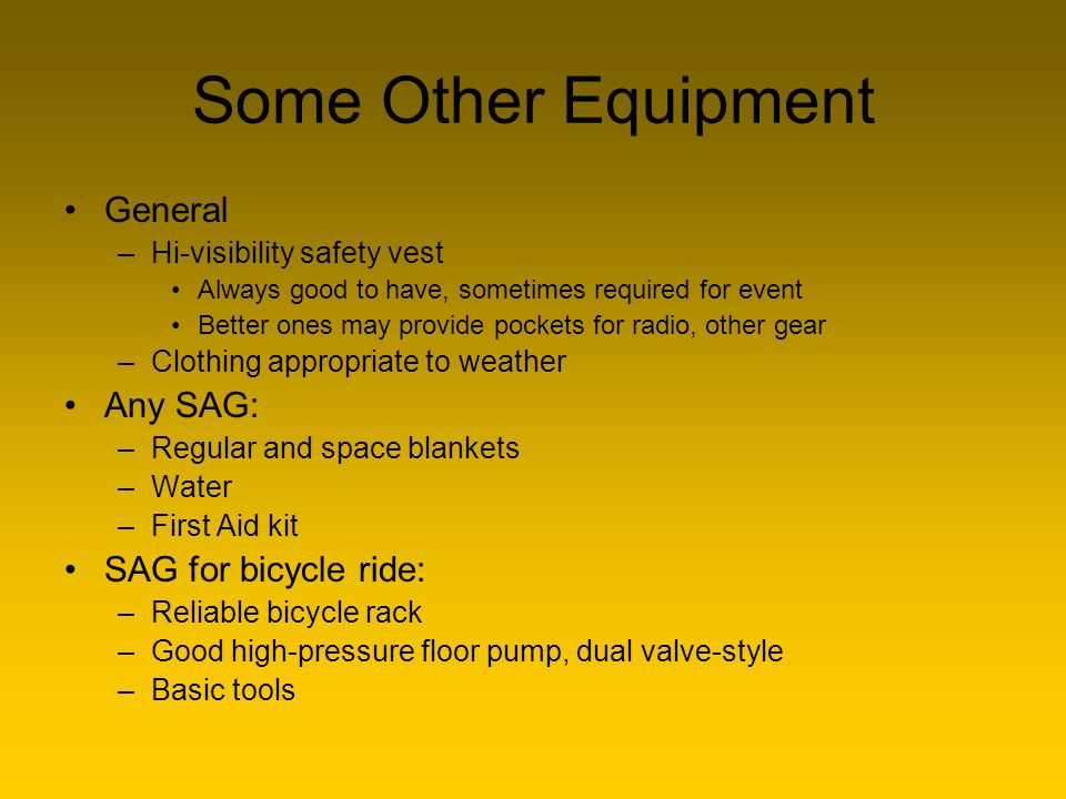 Some Other Equipment General –Hi-visibility safety vest Always good to have, sometimes required for event Better ones may provide pockets for radio, o