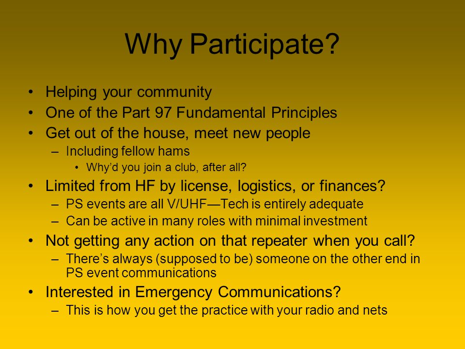 Why Participate? Helping your community One of the Part 97 Fundamental Principles Get out of the house, meet new people –Including fellow hams Why'd y