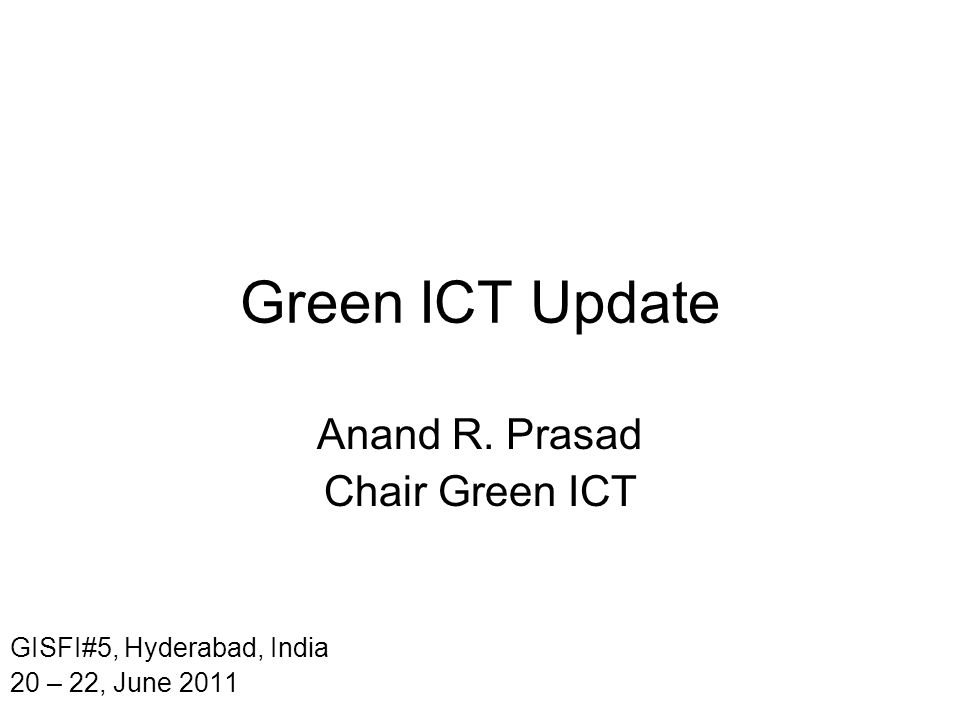 Green ICT Update Anand R. Prasad Chair Green ICT GISFI#5, Hyderabad, India 20 – 22, June 2011