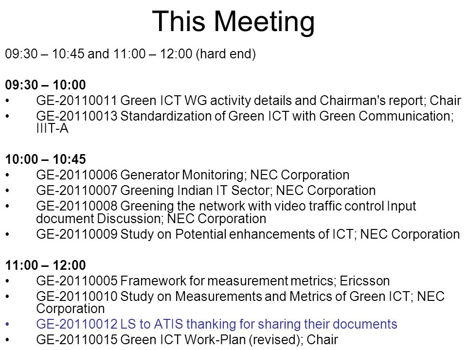 This Meeting 09:30 – 10:45 and 11:00 – 12:00 (hard end) 09:30 – 10:00 GE-20110011 Green ICT WG activity details and Chairman's report; Chair GE-201100