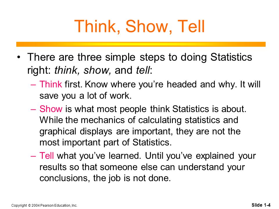 Slide 1-4 Copyright © 2004 Pearson Education, Inc. Think, Show, Tell There are three simple steps to doing Statistics right: think, show, and tell: –T
