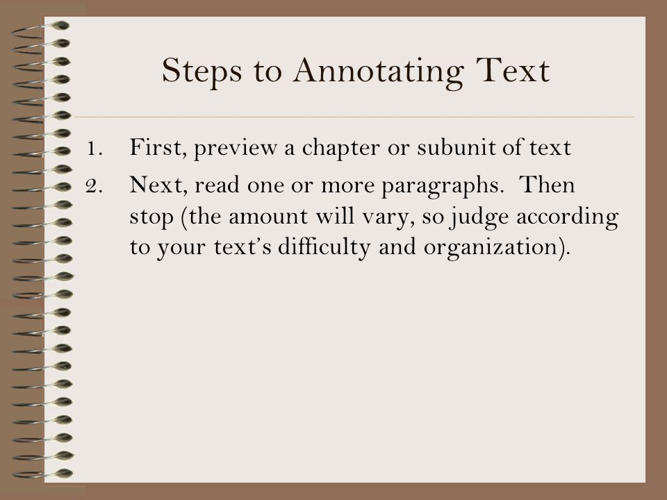 Steps to Annotating Text 1.First, preview a chapter or subunit of text 2.Next, read one or more paragraphs. Then stop (the amount will vary, so judge