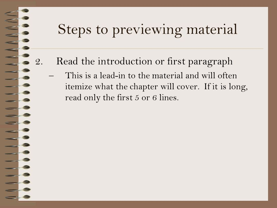 Steps to previewing material 2. Read the introduction or first paragraph –This is a lead-in to the material and will often itemize what the chapter wi