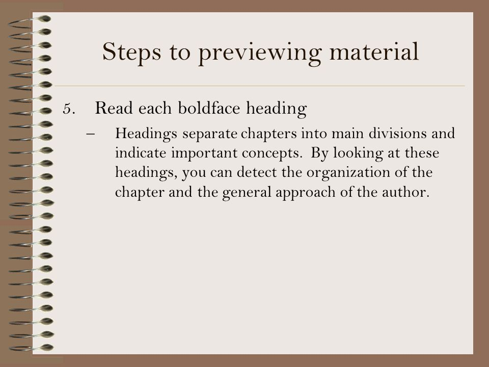 Steps to previewing material 5.Read each boldface heading –Headings separate chapters into main divisions and indicate important concepts. By looking