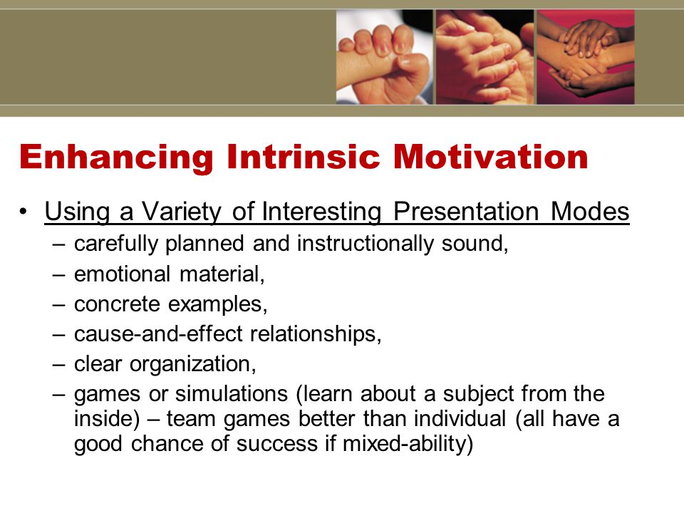 Enhancing Intrinsic Motivation Using a Variety of Interesting Presentation Modes –carefully planned and instructionally sound, –emotional material, –concrete examples, –cause-and-effect relationships, –clear organization, –games or simulations (learn about a subject from the inside) – team games better than individual (all have a good chance of success if mixed-ability)