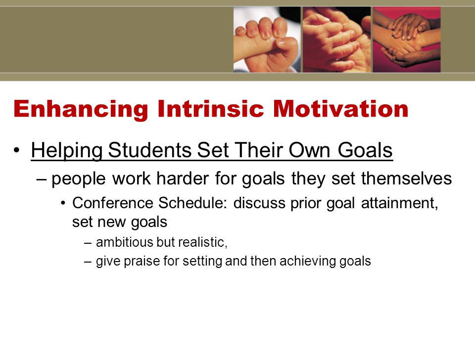 Enhancing Intrinsic Motivation Helping Students Set Their Own Goals –people work harder for goals they set themselves Conference Schedule: discuss prior goal attainment, set new goals –ambitious but realistic, –give praise for setting and then achieving goals