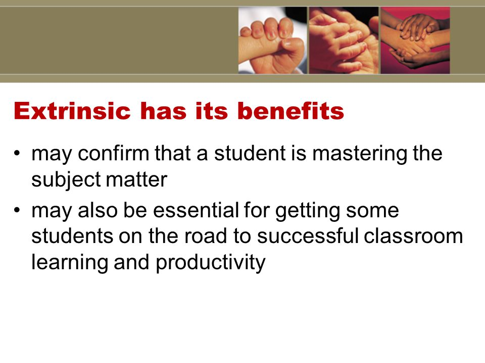 Extrinsic has its benefits may confirm that a student is mastering the subject matter may also be essential for getting some students on the road to successful classroom learning and productivity