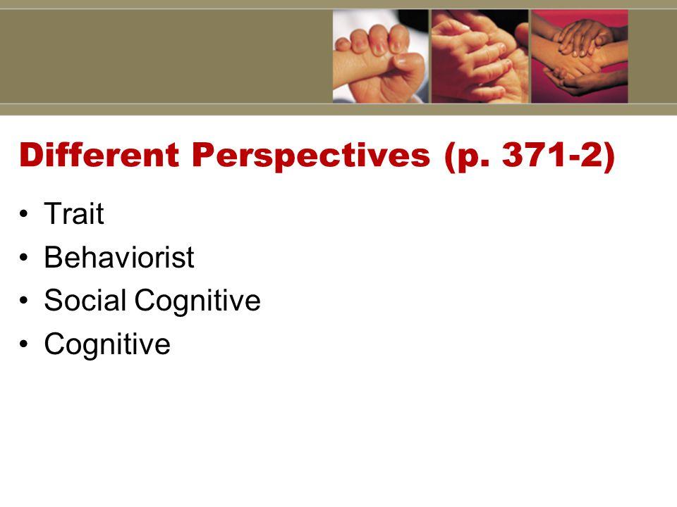Different Perspectives (p. 371-2) Trait Behaviorist Social Cognitive Cognitive