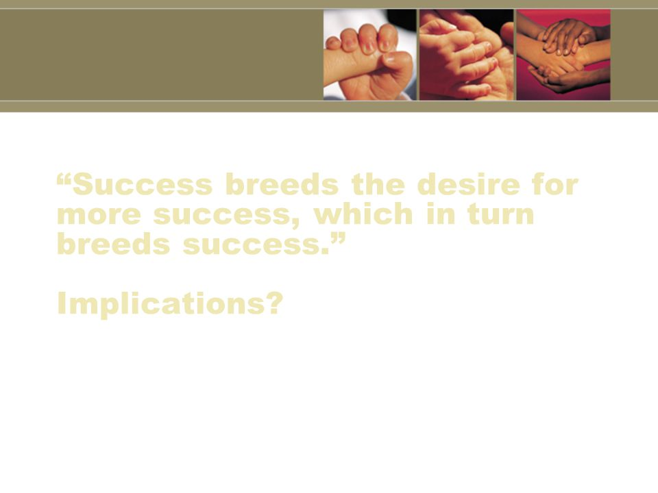 Success breeds the desire for more success, which in turn breeds success. Implications