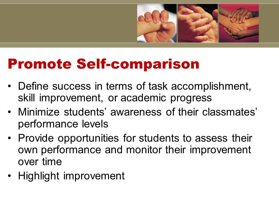 Promote Self-comparison Define success in terms of task accomplishment, skill improvement, or academic progress Minimize students' awareness of their classmates' performance levels Provide opportunities for students to assess their own performance and monitor their improvement over time Highlight improvement