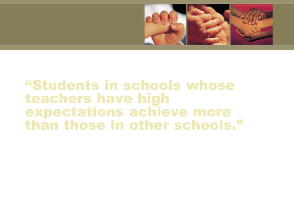 Students in schools whose teachers have high expectations achieve more than those in other schools.
