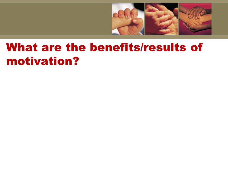 What are the benefits/results of motivation