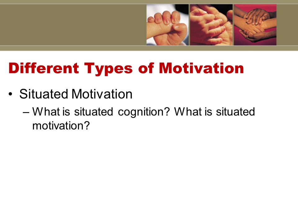 Different Types of Motivation Situated Motivation –What is situated cognition.