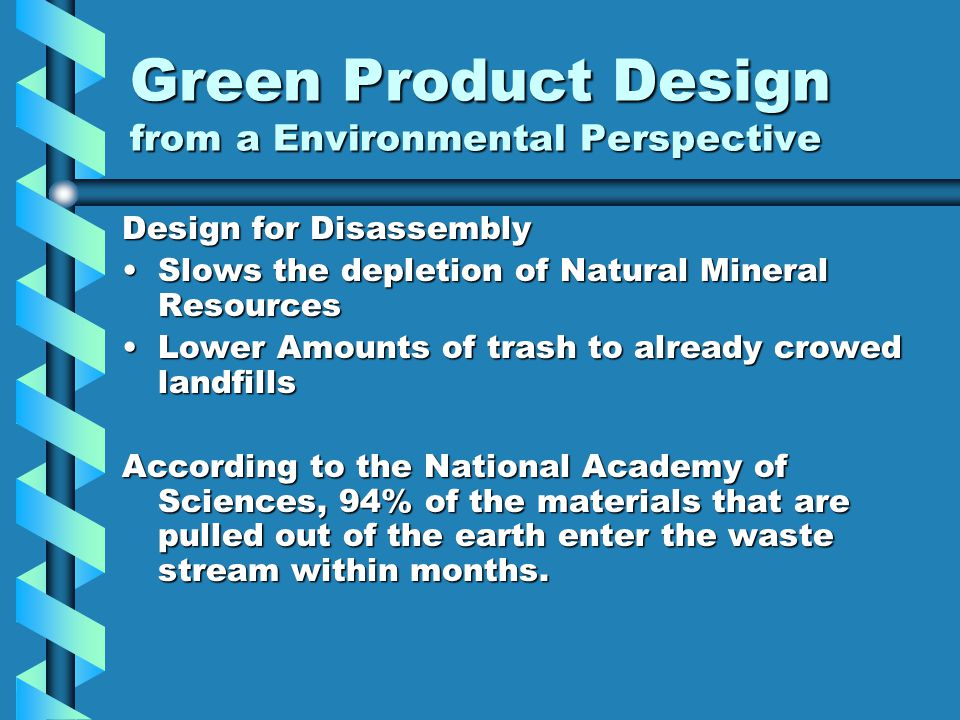 Green Product Design from a Environmental Perspective Design for Disassembly Slows the depletion of Natural Mineral ResourcesSlows the depletion of Natural Mineral Resources Lower Amounts of trash to already crowed landfillsLower Amounts of trash to already crowed landfills According to the National Academy of Sciences, 94% of the materials that are pulled out of the earth enter the waste stream within months.