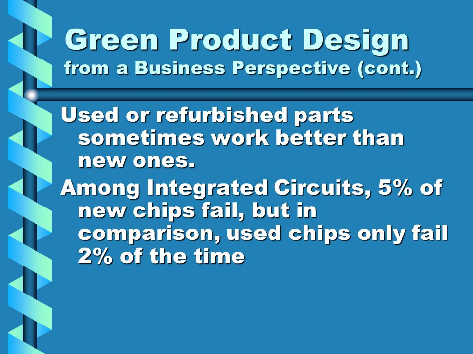 Green Product Design from a Business Perspective (cont.) Used or refurbished parts sometimes work better than new ones. Among Integrated Circuits, 5%