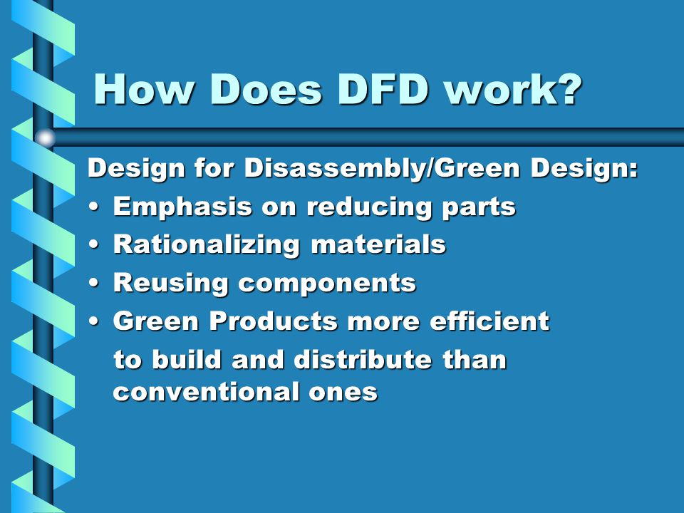 How Does DFD work? Design for Disassembly/Green Design: Emphasis on reducing partsEmphasis on reducing parts Rationalizing materialsRationalizing mate