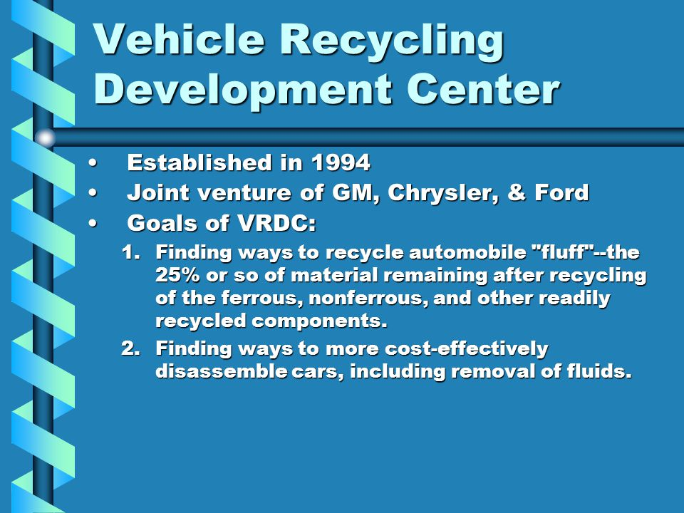 Vehicle Recycling Development Center Established in 1994Established in 1994 Joint venture of GM, Chrysler, & FordJoint venture of GM, Chrysler, & Ford