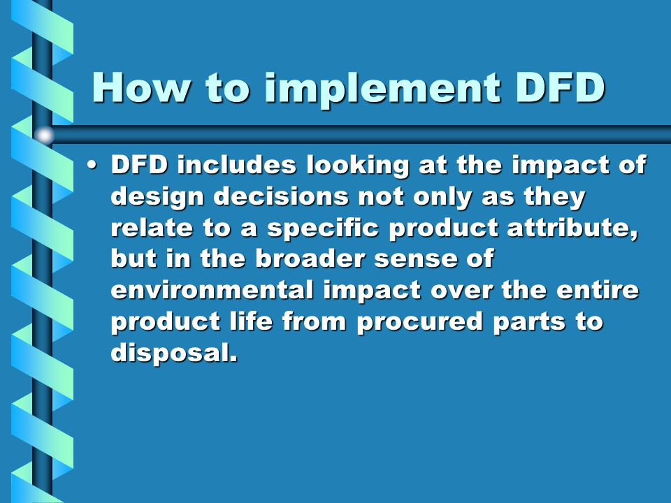 How to implement DFD DFD includes looking at the impact of design decisions not only as they relate to a specific product attribute, but in the broader sense of environmental impact over the entire product life from procured parts to disposal.DFD includes looking at the impact of design decisions not only as they relate to a specific product attribute, but in the broader sense of environmental impact over the entire product life from procured parts to disposal.