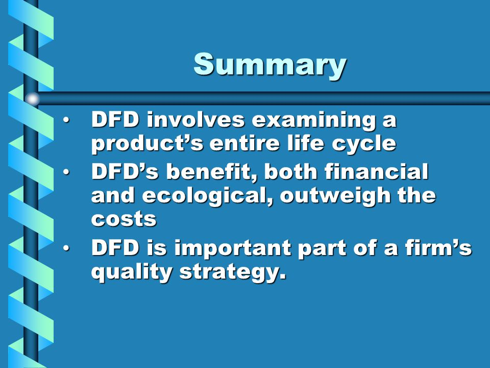 Summary DFD involves examining a product's entire life cycle DFD involves examining a product's entire life cycle DFD's benefit, both financial and ecological, outweigh the costs DFD's benefit, both financial and ecological, outweigh the costs DFD is important part of a firm's quality strategy.