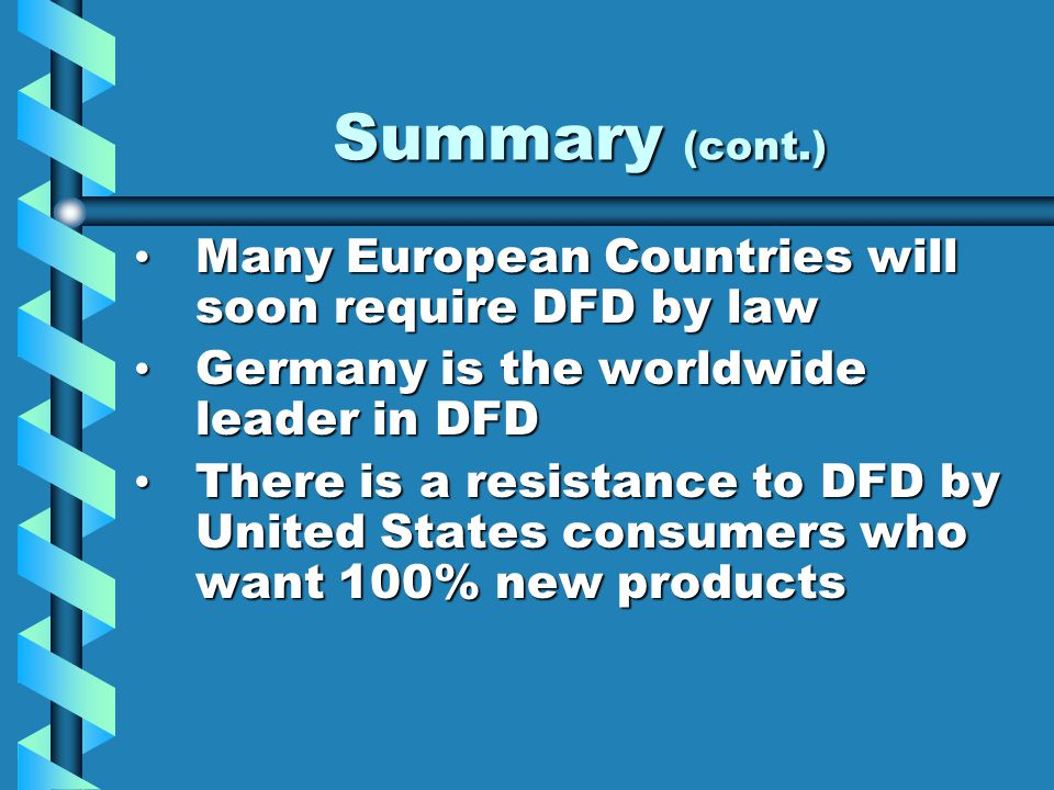 Summary (cont.) Many European Countries will soon require DFD by law Many European Countries will soon require DFD by law Germany is the worldwide leader in DFD Germany is the worldwide leader in DFD There is a resistance to DFD by United States consumers who want 100% new products There is a resistance to DFD by United States consumers who want 100% new products