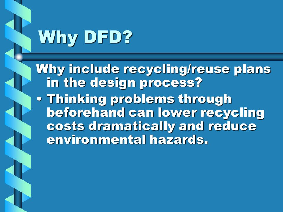 Why DFD? Why include recycling/reuse plans in the design process? Thinking problems through beforehand can lower recycling costs dramatically and redu