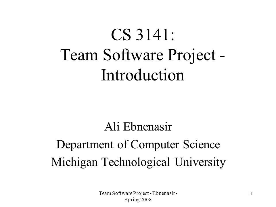 Team Software Project - Ebnenasir - Spring 2008 1 CS 3141: Team Software Project - Introduction Ali Ebnenasir Department of Computer Science Michigan Technological University