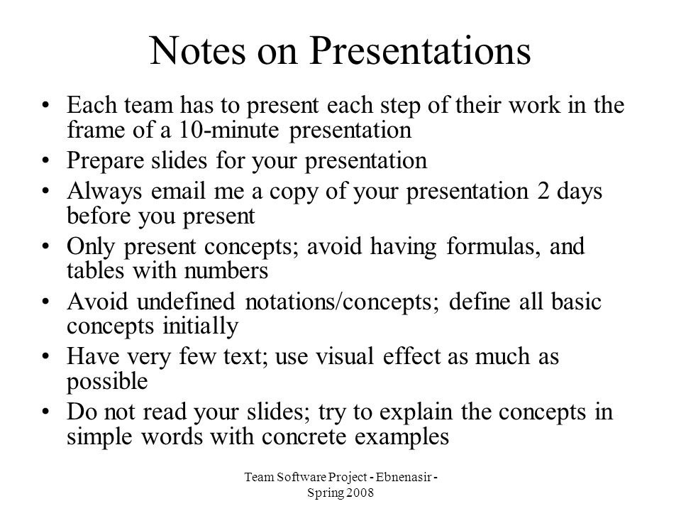Team Software Project - Ebnenasir - Spring 2008 Notes on Presentations Each team has to present each step of their work in the frame of a 10-minute presentation Prepare slides for your presentation Always email me a copy of your presentation 2 days before you present Only present concepts; avoid having formulas, and tables with numbers Avoid undefined notations/concepts; define all basic concepts initially Have very few text; use visual effect as much as possible Do not read your slides; try to explain the concepts in simple words with concrete examples
