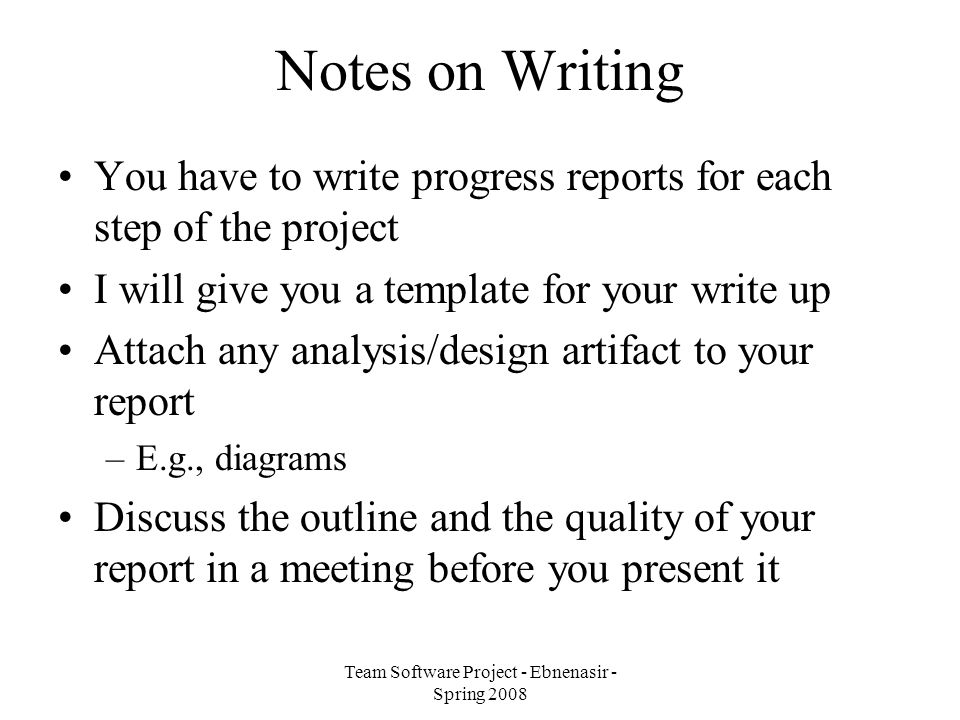 Team Software Project - Ebnenasir - Spring 2008 Notes on Writing You have to write progress reports for each step of the project I will give you a template for your write up Attach any analysis/design artifact to your report –E.g., diagrams Discuss the outline and the quality of your report in a meeting before you present it