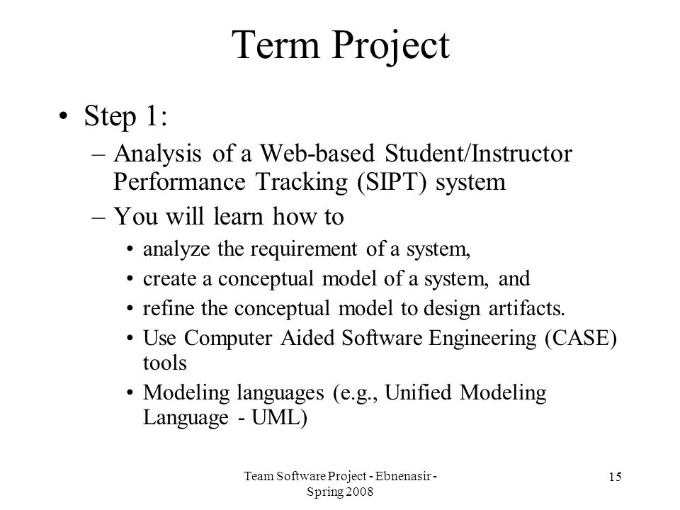 Team Software Project - Ebnenasir - Spring 2008 15 Term Project Step 1: –Analysis of a Web-based Student/Instructor Performance Tracking (SIPT) system –You will learn how to analyze the requirement of a system, create a conceptual model of a system, and refine the conceptual model to design artifacts.